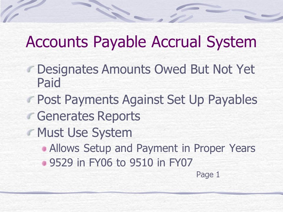 Accounts Payable Accrual System Designates Amounts Owed But Not Yet Paid Post Payments Against Set Up Payables Generates Reports Must Use System Allows Setup and Payment in Proper Years 9529 in FY06 to 9510 in FY07 Page 1