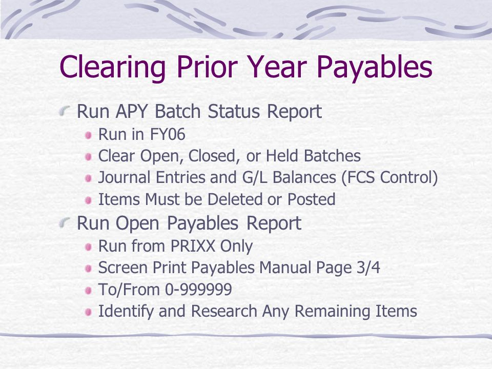 Clearing Prior Year Payables Run APY Batch Status Report Run in FY06 Clear Open, Closed, or Held Batches Journal Entries and G/L Balances (FCS Control) Items Must be Deleted or Posted Run Open Payables Report Run from PRIXX Only Screen Print Payables Manual Page 3/4 To/From Identify and Research Any Remaining Items