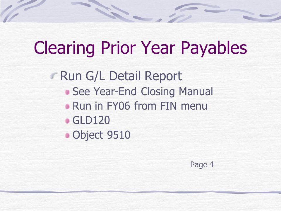 Clearing Prior Year Payables Run G/L Detail Report See Year-End Closing Manual Run in FY06 from FIN menu GLD120 Object 9510 Page 4