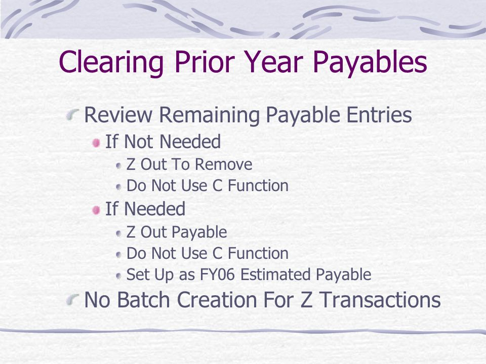 Clearing Prior Year Payables Review Remaining Payable Entries If Not Needed Z Out To Remove Do Not Use C Function If Needed Z Out Payable Do Not Use C Function Set Up as FY06 Estimated Payable No Batch Creation For Z Transactions