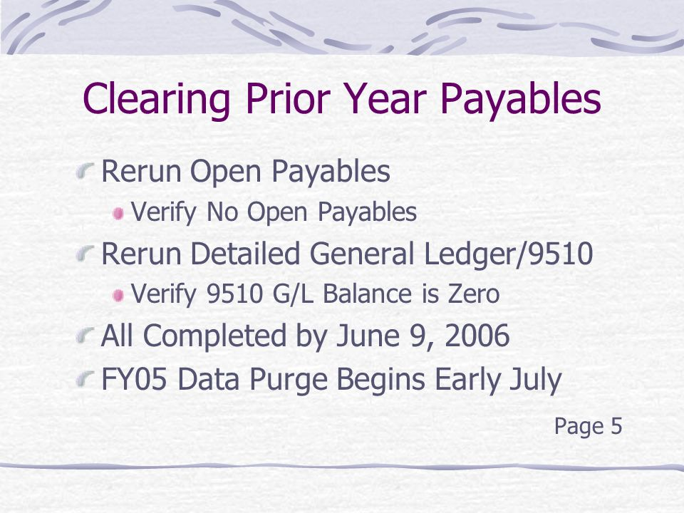 Clearing Prior Year Payables Rerun Open Payables Verify No Open Payables Rerun Detailed General Ledger/9510 Verify 9510 G/L Balance is Zero All Completed by June 9, 2006 FY05 Data Purge Begins Early July Page 5