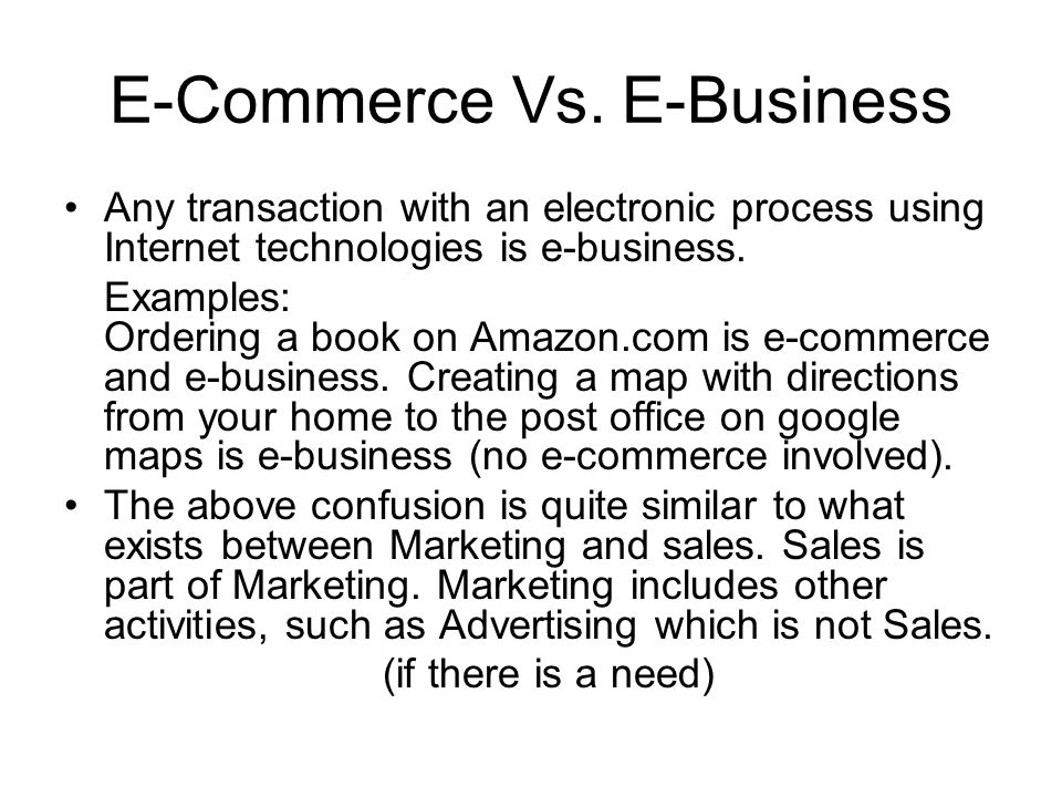 Forms of E-Business Business to Consumer (B2C) Business to Business (B2B), Business to Employee (B2E), Consumer to Consumer (C2C) and E-Government –Government to Citizens/Customers (G2C) –Government to Business (G2B) –Government to Government (G2G) (27.52)