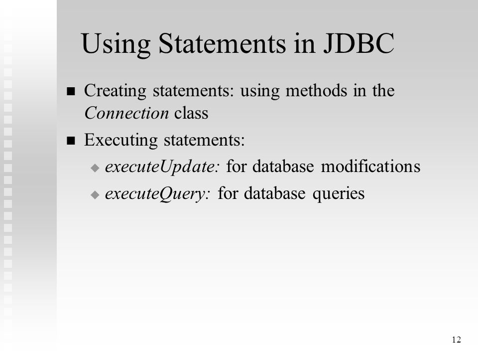 12 Using Statements in JDBC Creating statements: using methods in the Connection class Executing statements:  executeUpdate: for database modifications  executeQuery: for database queries