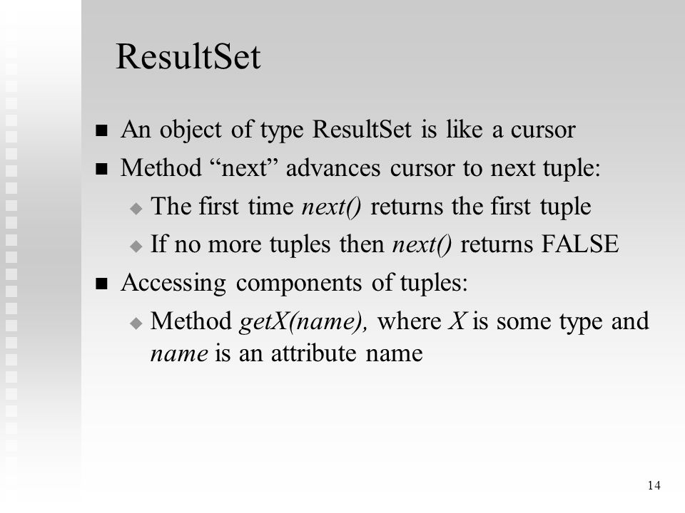 14 ResultSet An object of type ResultSet is like a cursor Method next advances cursor to next tuple:  The first time next() returns the first tuple  If no more tuples then next() returns FALSE Accessing components of tuples:  Method getX(name), where X is some type and name is an attribute name