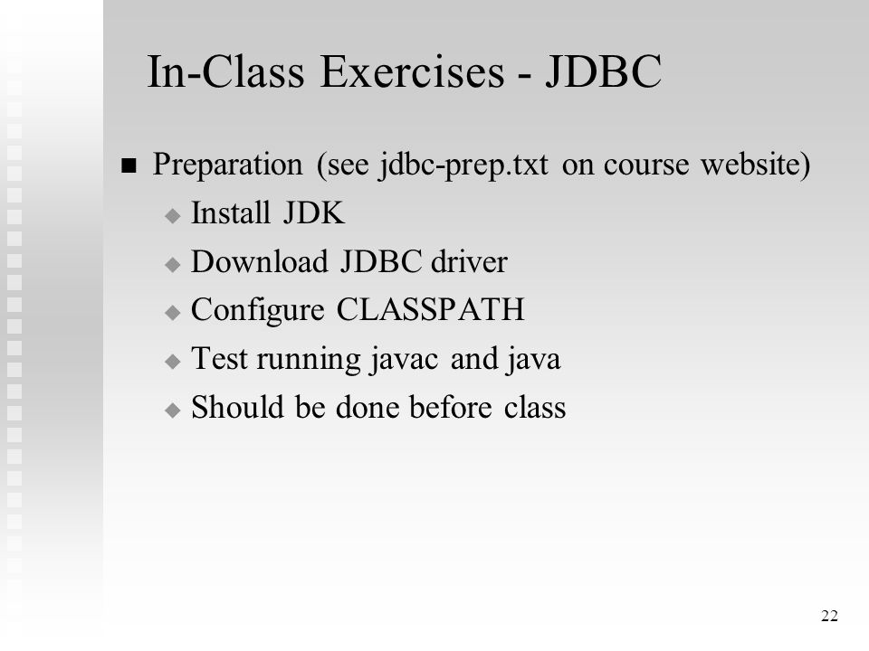 22 In-Class Exercises - JDBC Preparation (see jdbc-prep.txt on course website)  Install JDK  Download JDBC driver  Configure CLASSPATH  Test running javac and java  Should be done before class