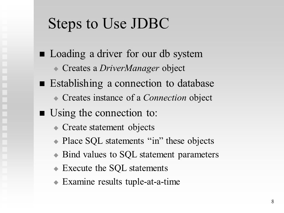 8 Steps to Use JDBC Loading a driver for our db system  Creates a DriverManager object Establishing a connection to database  Creates instance of a Connection object Using the connection to:  Create statement objects  Place SQL statements in these objects  Bind values to SQL statement parameters  Execute the SQL statements  Examine results tuple-at-a-time