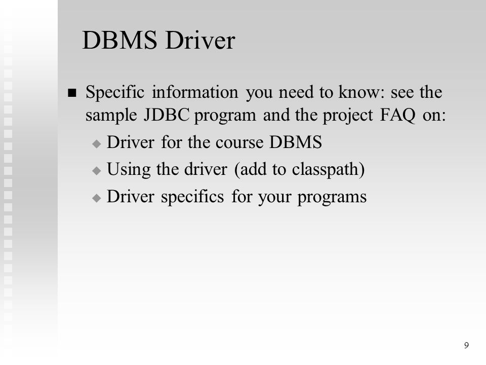 9 DBMS Driver Specific information you need to know: see the sample JDBC program and the project FAQ on:  Driver for the course DBMS  Using the driver (add to classpath)  Driver specifics for your programs