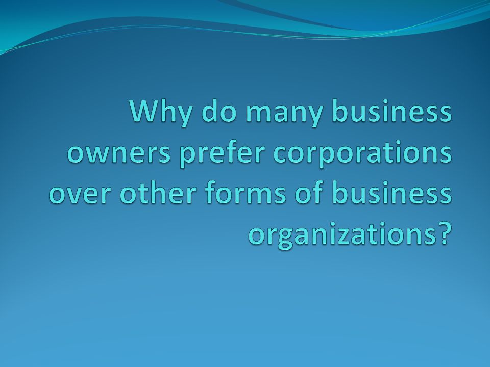 Forms of Business Organizations. Essential Question Why do ...