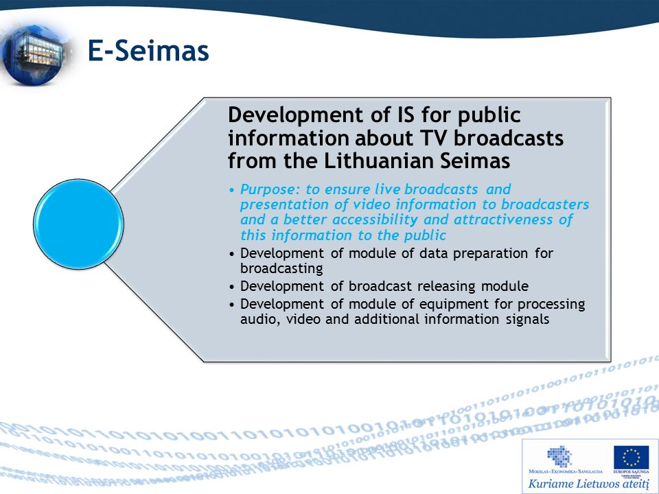 E-Seimas Development of IS for public information about TV broadcasts from the Lithuanian Seimas Purpose: to ensure live broadcasts and presentation of video information to broadcasters and a better accessibility and attractiveness of this information to the public Development of module of data preparation for broadcasting Development of broadcast releasing module Development of module of equipment for processing audio, video and additional information signals
