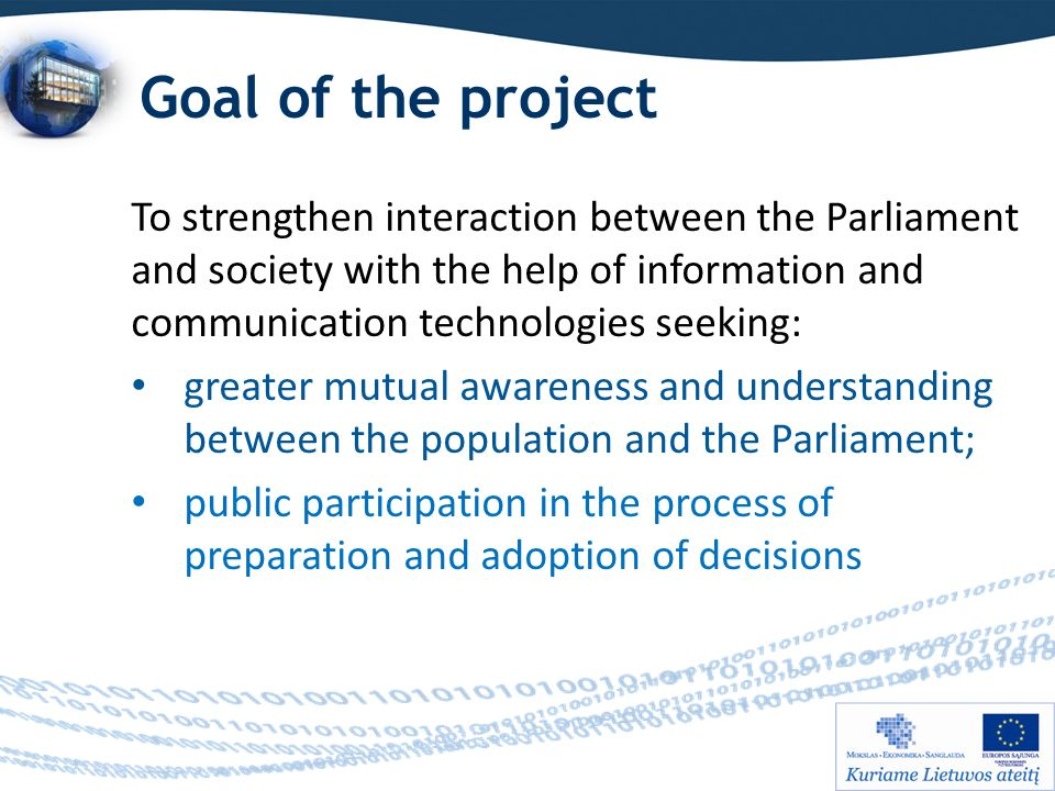 Goal of the project To strengthen interaction between the Parliament and society with the help of information and communication technologies seeking: greater mutual awareness and understanding between the population and the Parliament; public participation in the process of preparation and adoption of decisions