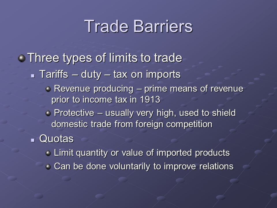 Trade Barriers Three types of limits to trade Tariffs – duty – tax on imports Tariffs – duty – tax on imports Revenue producing – prime means of revenue prior to income tax in 1913 Revenue producing – prime means of revenue prior to income tax in 1913 Protective – usually very high, used to shield domestic trade from foreign competition Protective – usually very high, used to shield domestic trade from foreign competition Quotas Quotas Limit quantity or value of imported products Limit quantity or value of imported products Can be done voluntarily to improve relations Can be done voluntarily to improve relations