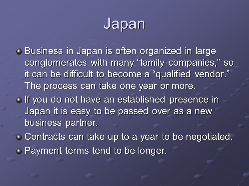 Japan Business in Japan is often organized in large conglomerates with many family companies, so it can be difficult to become a qualified vendor. The process can take one year or more.