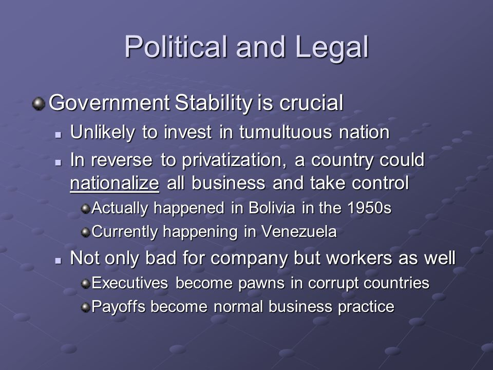 Political and Legal Government Stability is crucial Unlikely to invest in tumultuous nation Unlikely to invest in tumultuous nation In reverse to privatization, a country could nationalize all business and take control In reverse to privatization, a country could nationalize all business and take control Actually happened in Bolivia in the 1950s Currently happening in Venezuela Not only bad for company but workers as well Not only bad for company but workers as well Executives become pawns in corrupt countries Payoffs become normal business practice
