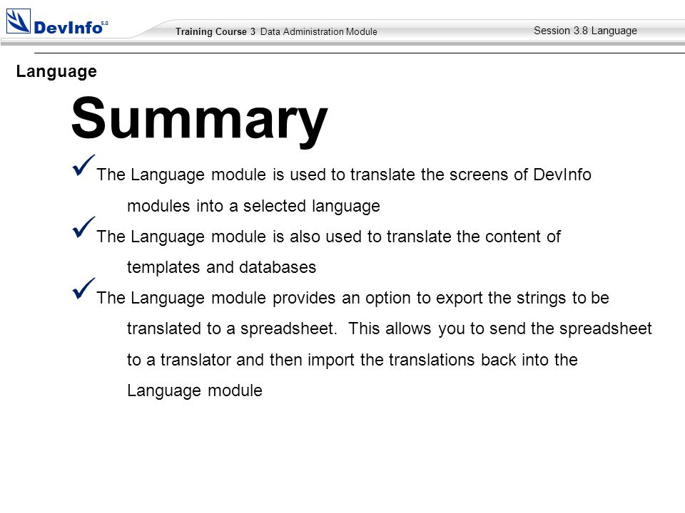 Training Course 2 User Module Training Course 3 Data Administration Module The Language module is used to translate the screens of DevInfo modules into a selected language The Language module is also used to translate the content of templates and databases The Language module provides an option to export the strings to be translated to a spreadsheet.