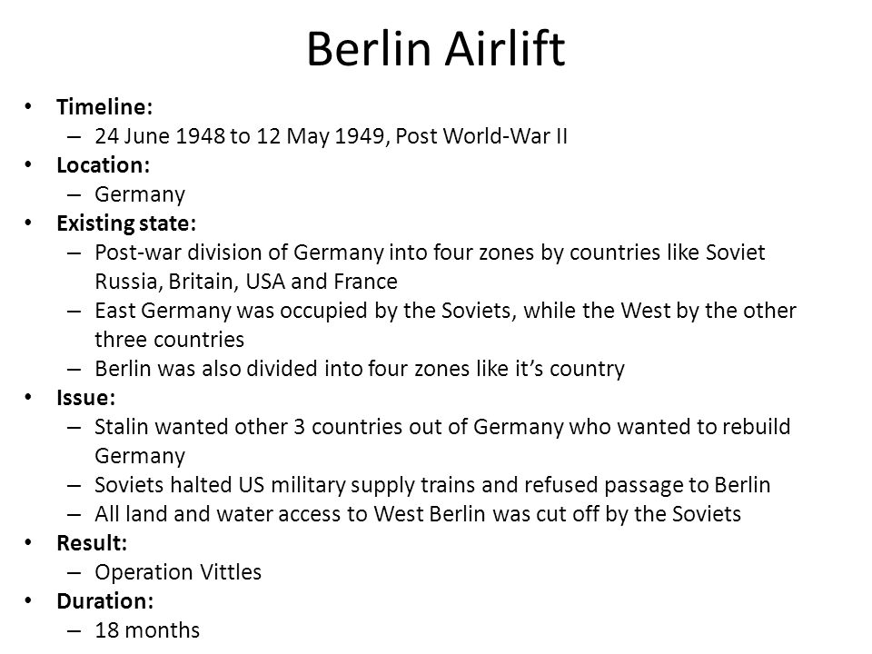 Berlin Airlift Timeline: – 24 June 1948 to 12 May 1949, Post World-War II Location: – Germany Existing state: – Post-war division of Germany into four zones by countries like Soviet Russia, Britain, USA and France – East Germany was occupied by the Soviets, while the West by the other three countries – Berlin was also divided into four zones like it's country Issue: – Stalin wanted other 3 countries out of Germany who wanted to rebuild Germany – Soviets halted US military supply trains and refused passage to Berlin – All land and water access to West Berlin was cut off by the Soviets Result: – Operation Vittles Duration: – 18 months