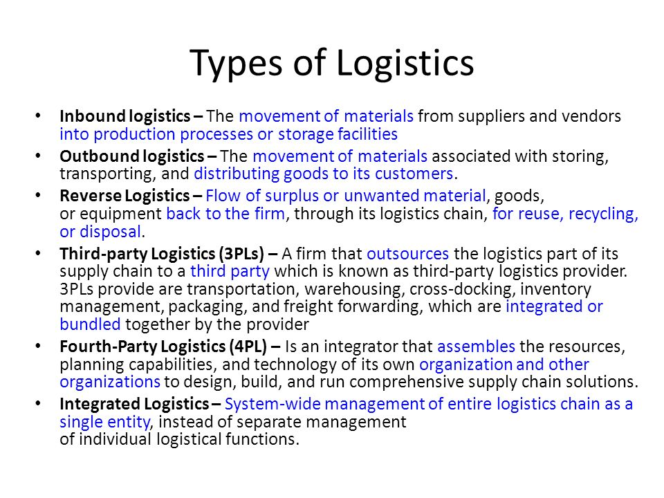 Types of Logistics Inbound logistics – The movement of materials from suppliers and vendors into production processes or storage facilities Outbound logistics – The movement of materials associated with storing, transporting, and distributing goods to its customers.