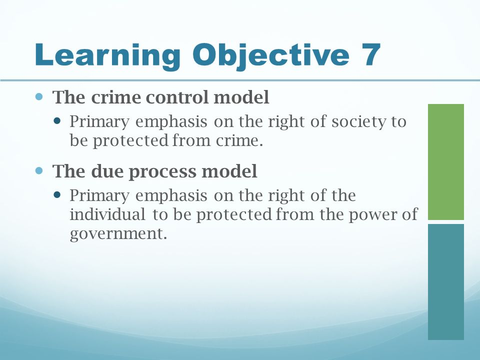 Learning Objective 7 The crime control model Primary emphasis on the right of society to be protected from crime.