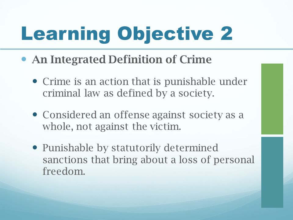 Learning Objective 2 An Integrated Definition of Crime Crime is an action that is punishable under criminal law as defined by a society.