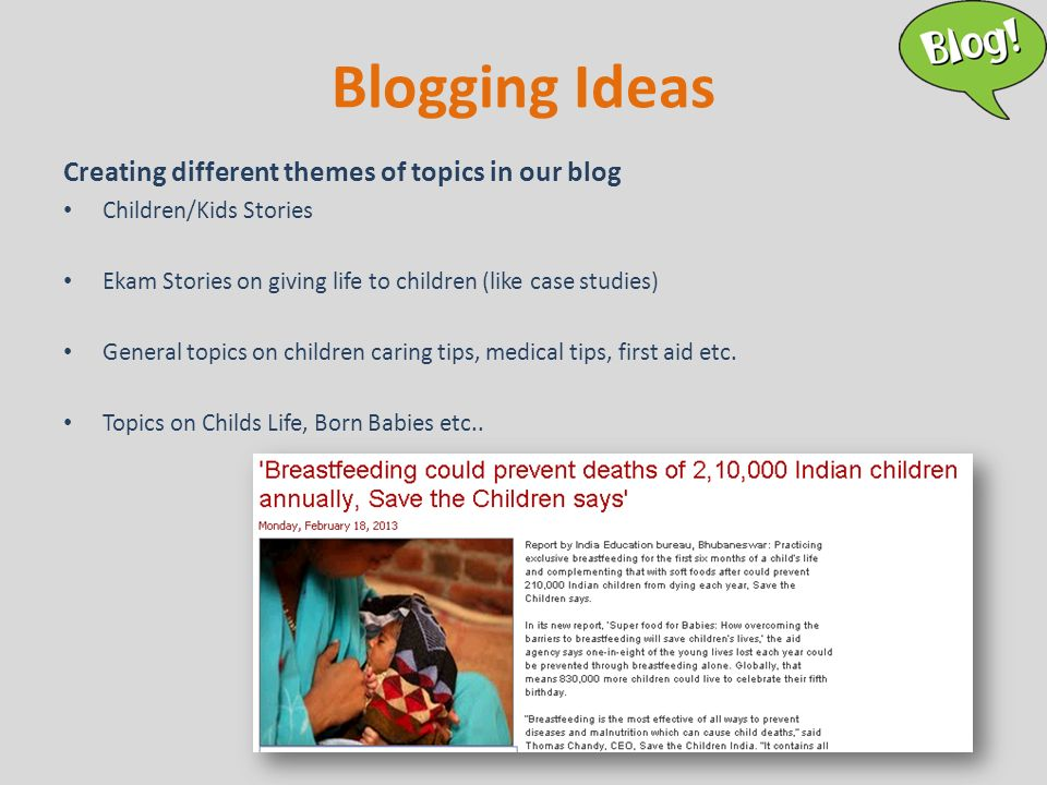 Blogging Ideas Creating different themes of topics in our blog Children/Kids Stories Ekam Stories on giving life to children (like case studies) General topics on children caring tips, medical tips, first aid etc.