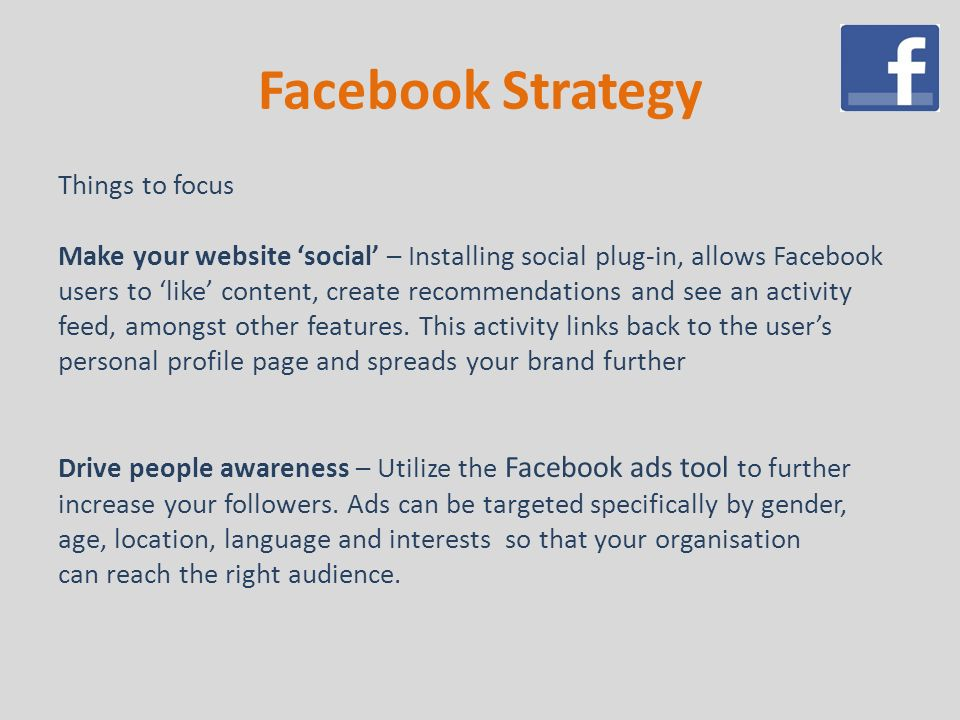 Facebook Strategy Things to focus Make your website 'social' – Installing social plug-in, allows Facebook users to 'like' content, create recommendations and see an activity feed, amongst other features.