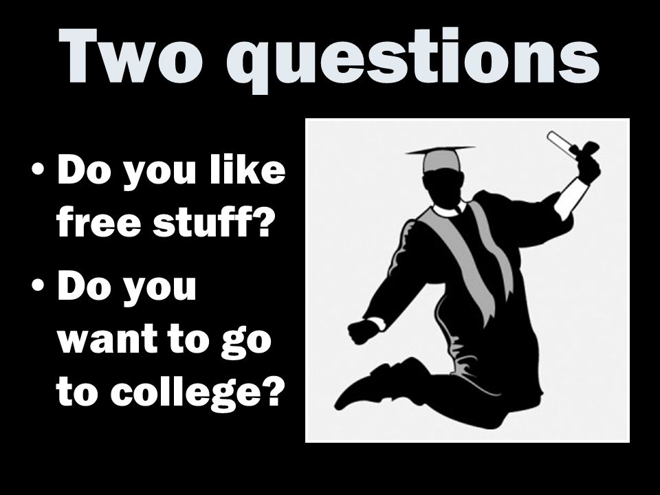 Two questions Do you like free stuff Do you want to go to college