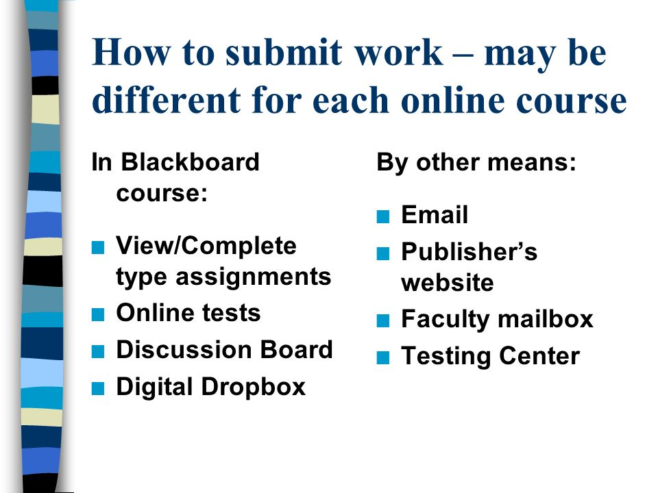 How to submit work – may be different for each online course In Blackboard course: n View/Complete type assignments n Online tests n Discussion Board n Digital Dropbox By other means: n  n Publisher's website n Faculty mailbox n Testing Center