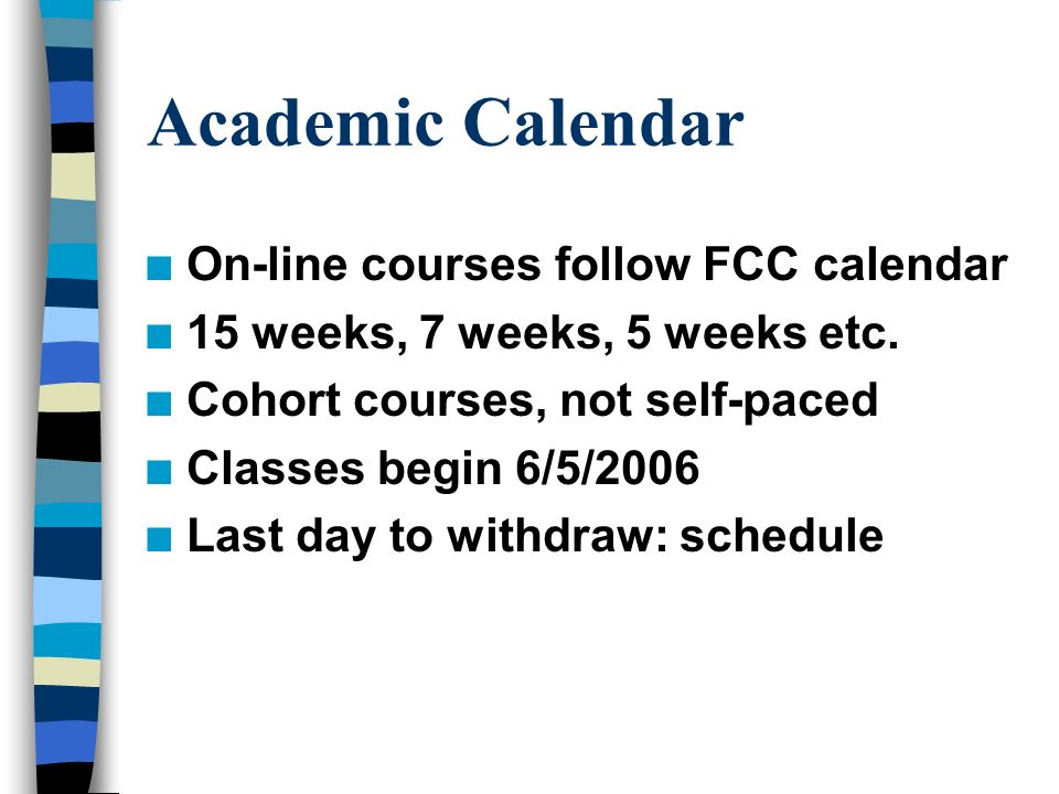Academic Calendar n On-line courses follow FCC calendar n 15 weeks, 7 weeks, 5 weeks etc.