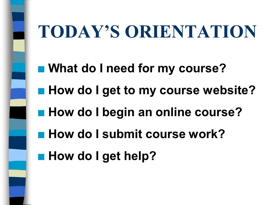 TODAY'S ORIENTATION n What do I need for my course.