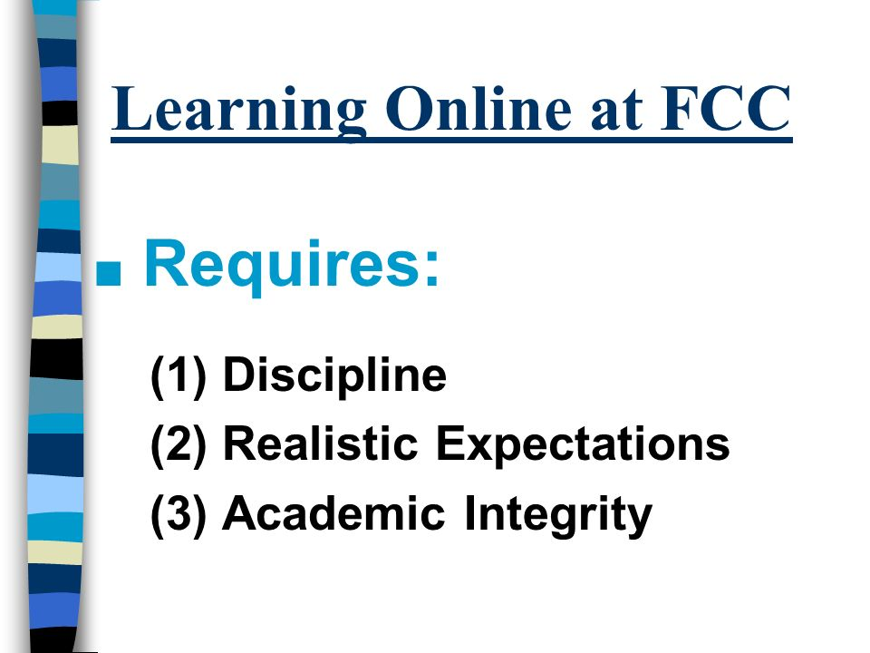Learning Online at FCC n Requires: (1) Discipline (2) Realistic Expectations (3) Academic Integrity