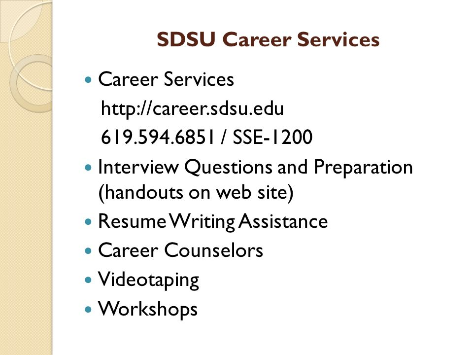 SDSU Career Services Career Services / SSE-1200 Interview Questions and Preparation (handouts on web site) Resume Writing Assistance Career Counselors Videotaping Workshops