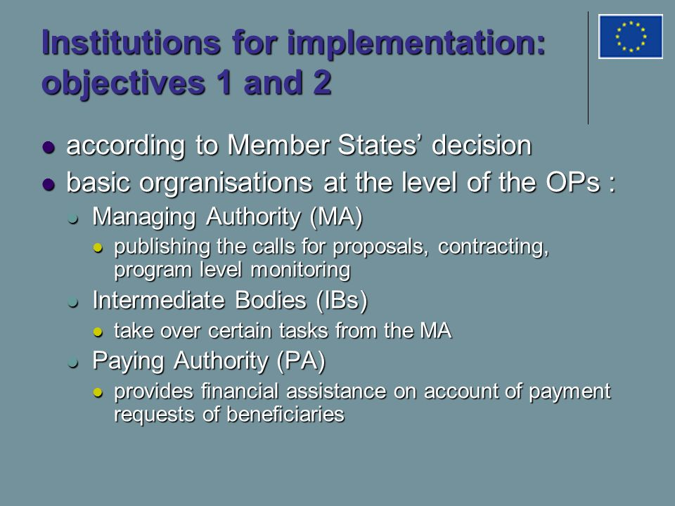 Institutions for implementation: objectives 1 and 2 according to Member States' decision according to Member States' decision basic orgranisations at the level of the OPs : basic orgranisations at the level of the OPs : Managing Authority (MA) Managing Authority (MA) publishing the calls for proposals, contracting, program level monitoring publishing the calls for proposals, contracting, program level monitoring Intermediate Bodies (IBs) Intermediate Bodies (IBs) take over certain tasks from the MA take over certain tasks from the MA Paying Authority (PA) Paying Authority (PA) provides financial assistance on account of payment requests of beneficiaries provides financial assistance on account of payment requests of beneficiaries