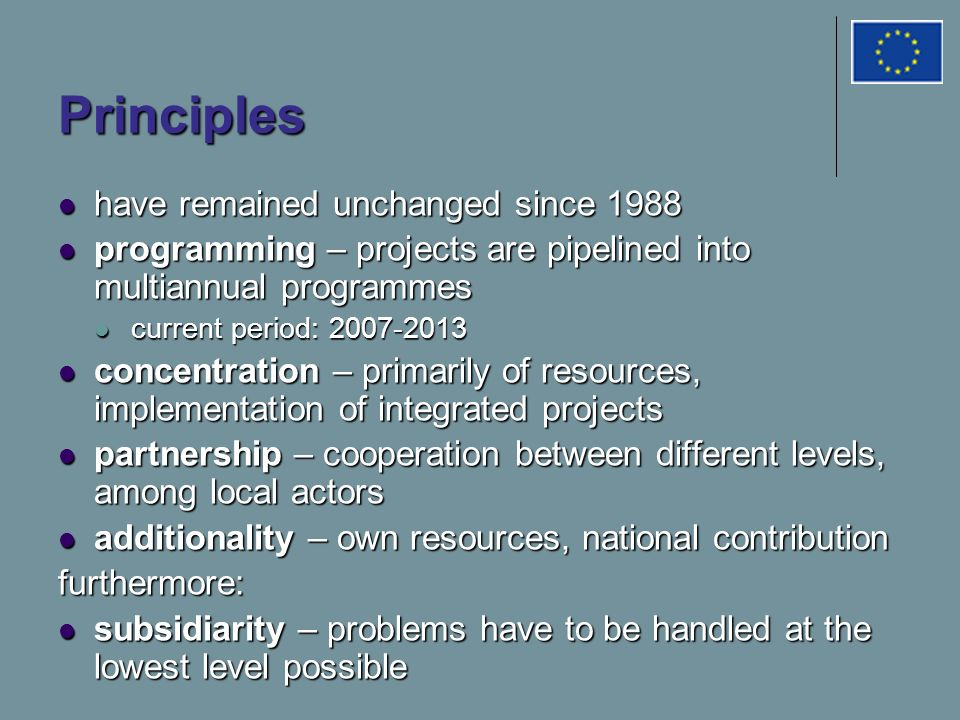 Principles have remained unchanged since 1988 have remained unchanged since 1988 programming – projects are pipelined into multiannual programmes programming – projects are pipelined into multiannual programmes current period: current period: concentration – primarily of resources, implementation of integrated projects concentration – primarily of resources, implementation of integrated projects partnership – cooperation between different levels, among local actors partnership – cooperation between different levels, among local actors additionality – own resources, national contribution additionality – own resources, national contributionfurthermore: subsidiarity – problems have to be handled at the lowest level possible subsidiarity – problems have to be handled at the lowest level possible