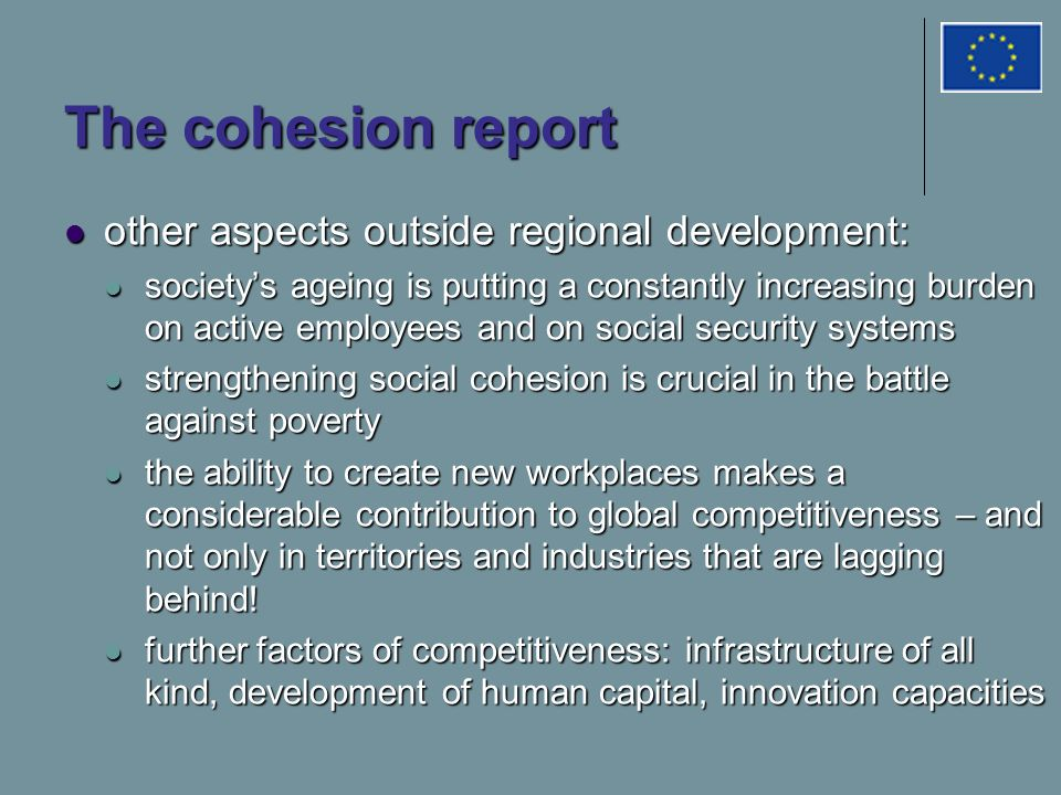 The cohesion report other aspects outside regional development: other aspects outside regional development: society's ageing is putting a constantly increasing burden on active employees and on social security systems society's ageing is putting a constantly increasing burden on active employees and on social security systems strengthening social cohesion is crucial in the battle against poverty strengthening social cohesion is crucial in the battle against poverty the ability to create new workplaces makes a considerable contribution to global competitiveness – and not only in territories and industries that are lagging behind.