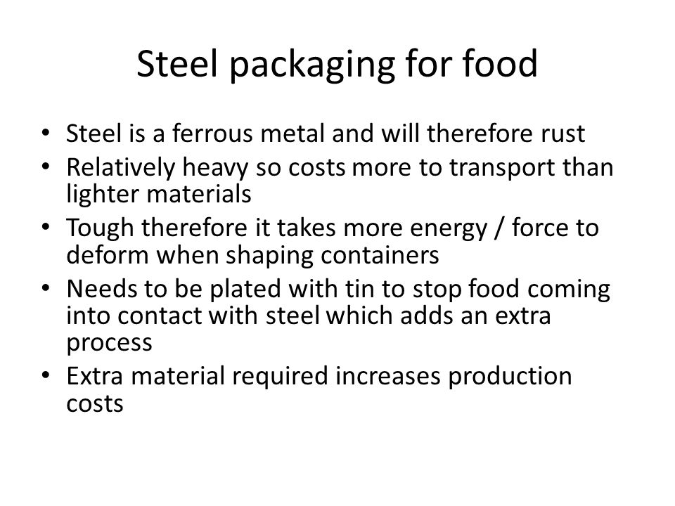 Steel packaging for food Steel is a ferrous metal and will therefore rust Relatively heavy so costs more to transport than lighter materials Tough therefore it takes more energy / force to deform when shaping containers Needs to be plated with tin to stop food coming into contact with steel which adds an extra process Extra material required increases production costs