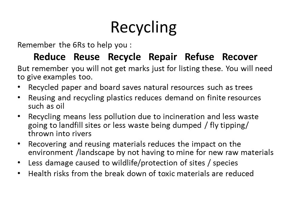 Recycling Remember the 6Rs to help you : Reduce Reuse Recycle Repair Refuse Recover But remember you will not get marks just for listing these.