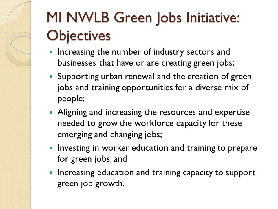 MI NWLB Green Jobs Initiative: Objectives Increasing the number of industry sectors and businesses that have or are creating green jobs; Supporting urban renewal and the creation of green jobs and training opportunities for a diverse mix of people; Aligning and increasing the resources and expertise needed to grow the workforce capacity for these emerging and changing jobs; Investing in worker education and training to prepare for green jobs; and Increasing education and training capacity to support green job growth.