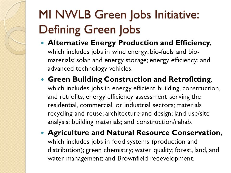 MI NWLB Green Jobs Initiative: Defining Green Jobs Alternative Energy Production and Efficiency, which includes jobs in wind energy; bio-fuels and bio- materials; solar and energy storage; energy efficiency; and advanced technology vehicles.