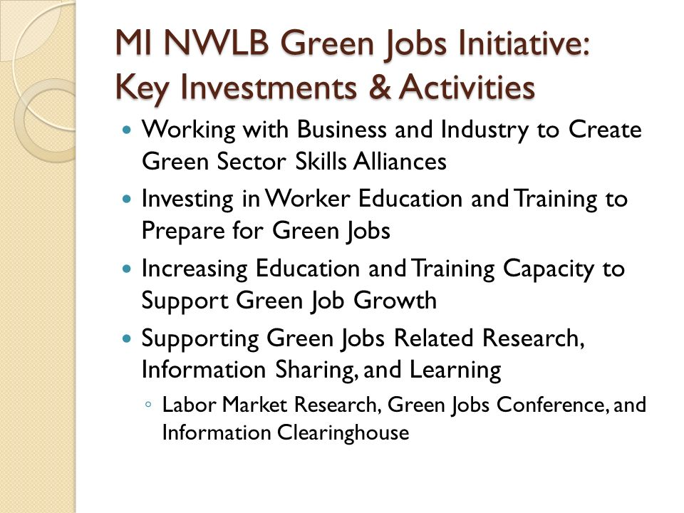 MI NWLB Green Jobs Initiative: Key Investments & Activities Working with Business and Industry to Create Green Sector Skills Alliances Investing in Worker Education and Training to Prepare for Green Jobs Increasing Education and Training Capacity to Support Green Job Growth Supporting Green Jobs Related Research, Information Sharing, and Learning ◦ Labor Market Research, Green Jobs Conference, and Information Clearinghouse