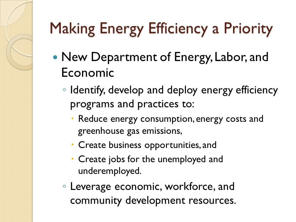 Making Energy Efficiency a Priority New Department of Energy, Labor, and Economic ◦ Identify, develop and deploy energy efficiency programs and practices to:  Reduce energy consumption, energy costs and greenhouse gas emissions,  Create business opportunities, and  Create jobs for the unemployed and underemployed.