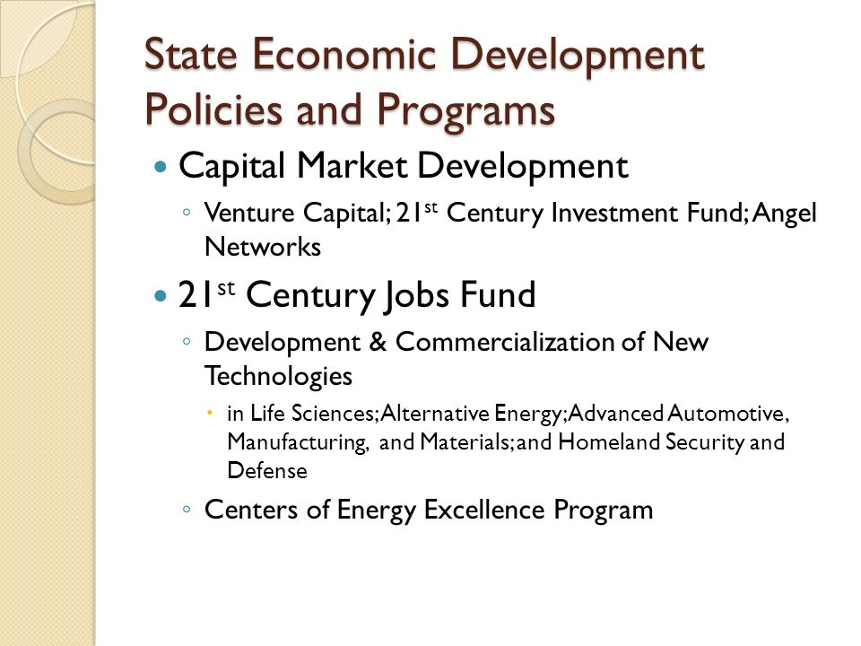 State Economic Development Policies and Programs Capital Market Development ◦ Venture Capital; 21 st Century Investment Fund; Angel Networks 21 st Century Jobs Fund ◦ Development & Commercialization of New Technologies  in Life Sciences; Alternative Energy; Advanced Automotive, Manufacturing, and Materials; and Homeland Security and Defense ◦ Centers of Energy Excellence Program