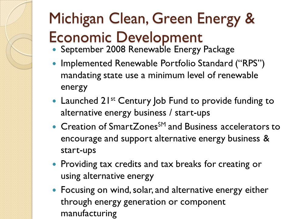Michigan Clean, Green Energy & Economic Development September 2008 Renewable Energy Package Implemented Renewable Portfolio Standard ( RPS ) mandating state use a minimum level of renewable energy Launched 21 st Century Job Fund to provide funding to alternative energy business / start-ups Creation of SmartZones SM and Business accelerators to encourage and support alternative energy business & start-ups Providing tax credits and tax breaks for creating or using alternative energy Focusing on wind, solar, and alternative energy either through energy generation or component manufacturing