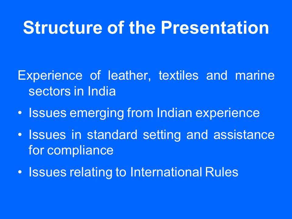 Structure of the Presentation Experience of leather, textiles and marine sectors in India Issues emerging from Indian experience Issues in standard setting and assistance for compliance Issues relating to International Rules