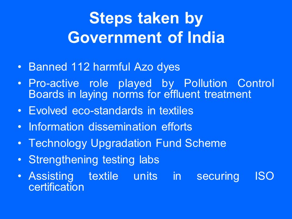 Steps taken by Government of India Banned 112 harmful Azo dyes Pro-active role played by Pollution Control Boards in laying norms for effluent treatment Evolved eco-standards in textiles Information dissemination efforts Technology Upgradation Fund Scheme Strengthening testing labs Assisting textile units in securing ISO certification
