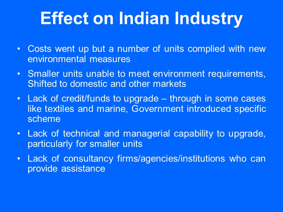 Effect on Indian Industry Costs went up but a number of units complied with new environmental measures Smaller units unable to meet environment requirements, Shifted to domestic and other markets Lack of credit/funds to upgrade – through in some cases like textiles and marine, Government introduced specific scheme Lack of technical and managerial capability to upgrade, particularly for smaller units Lack of consultancy firms/agencies/institutions who can provide assistance