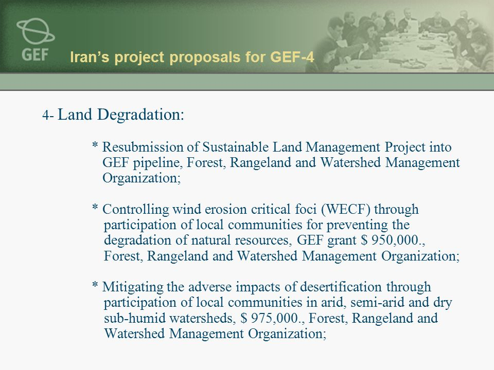 Iran's project proposals for GEF-4 4- Land Degradation: * Resubmission of Sustainable Land Management Project into GEF pipeline, Forest, Rangeland and Watershed Management Organization; * Controlling wind erosion critical foci (WECF) through participation of local communities for preventing the degradation of natural resources, GEF grant $ 950,000., Forest, Rangeland and Watershed Management Organization; * Mitigating the adverse impacts of desertification through participation of local communities in arid, semi-arid and dry sub-humid watersheds, $ 975,000., Forest, Rangeland and Watershed Management Organization;