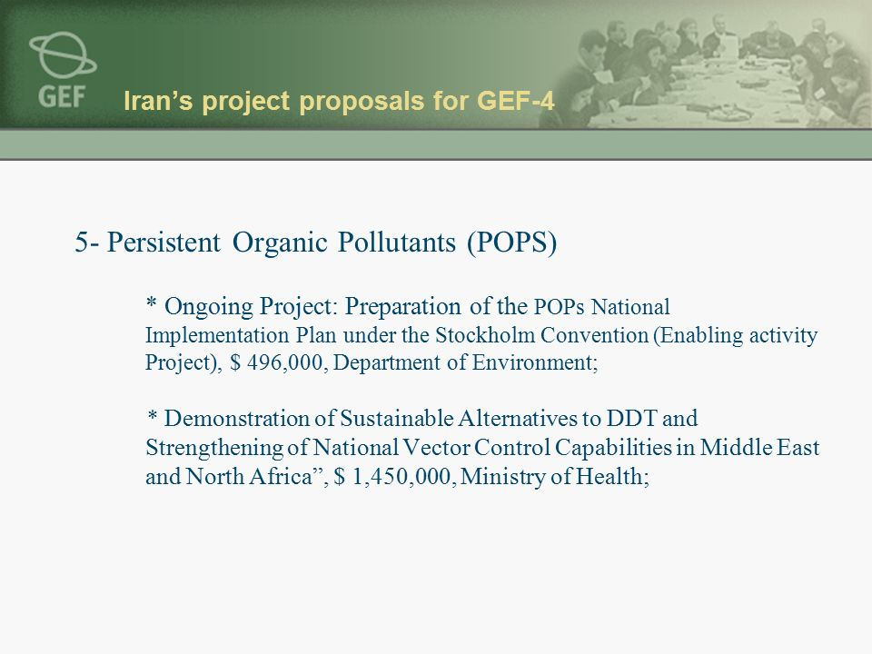 Iran's project proposals for GEF-4 5- Persistent Organic Pollutants (POPS) * Ongoing Project: Preparation of the POPs National Implementation Plan under the Stockholm Convention (Enabling activity Project), $ 496,000, Department of Environment; * Demonstration of Sustainable Alternatives to DDT and Strengthening of National Vector Control Capabilities in Middle East and North Africa , $ 1,450,000, Ministry of Health;