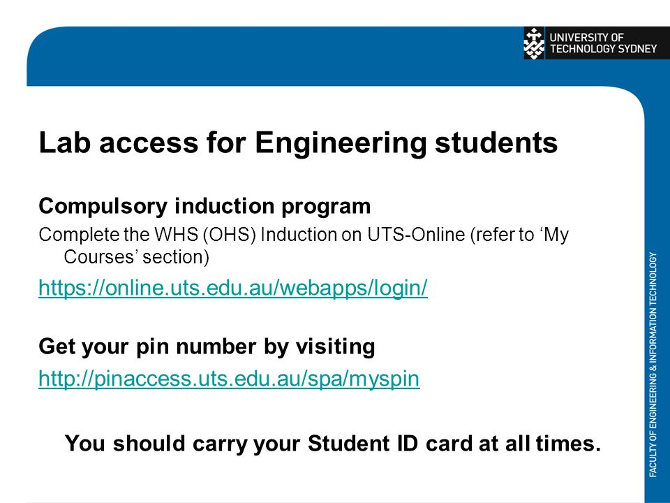 Lab access for Engineering students Compulsory induction program Complete the WHS (OHS) Induction on UTS-Online (refer to 'My Courses' section)   Get your pin number by visiting   You should carry your Student ID card at all times.