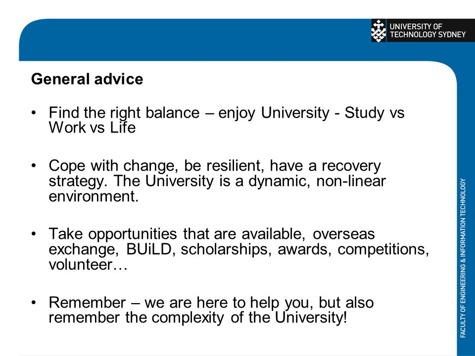 General advice Find the right balance – enjoy University - Study vs Work vs Life Cope with change, be resilient, have a recovery strategy.