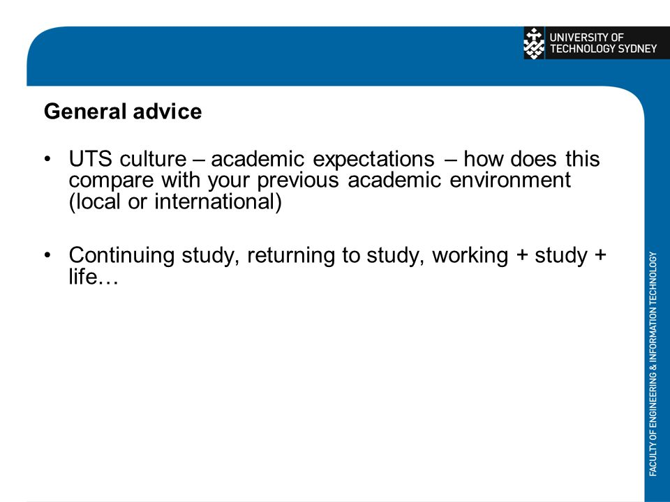 General advice UTS culture – academic expectations – how does this compare with your previous academic environment (local or international) Continuing study, returning to study, working + study + life…