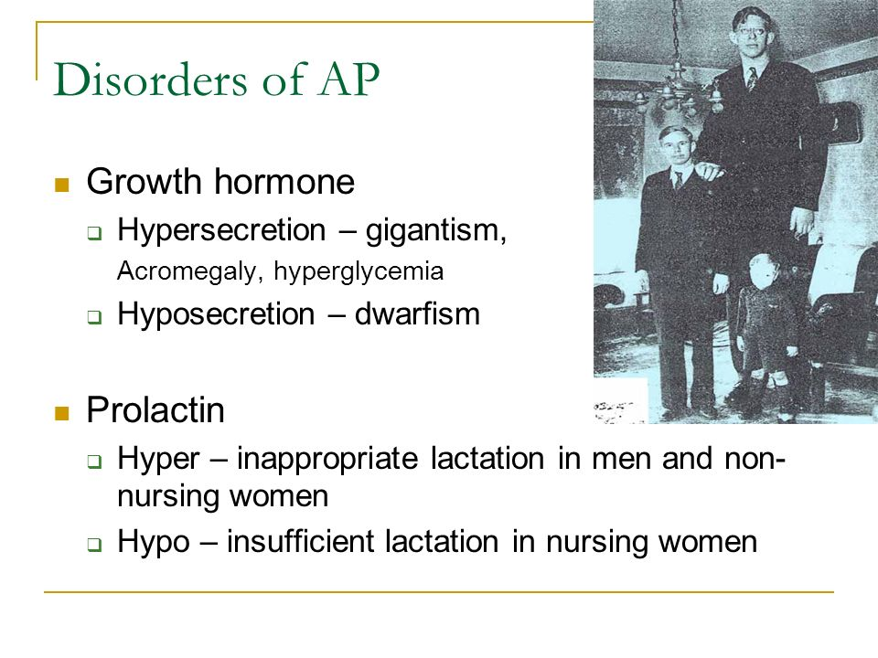 Disorders of AP Growth hormone  Hypersecretion – gigantism, Acromegaly, hyperglycemia  Hyposecretion – dwarfism Prolactin  Hyper – inappropriate lactation in men and non- nursing women  Hypo – insufficient lactation in nursing women